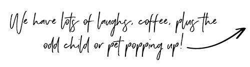We have lots of laughs, coffee, plus the odd child or pet popping up!