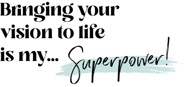 Bringing your vision to life is my... superpower